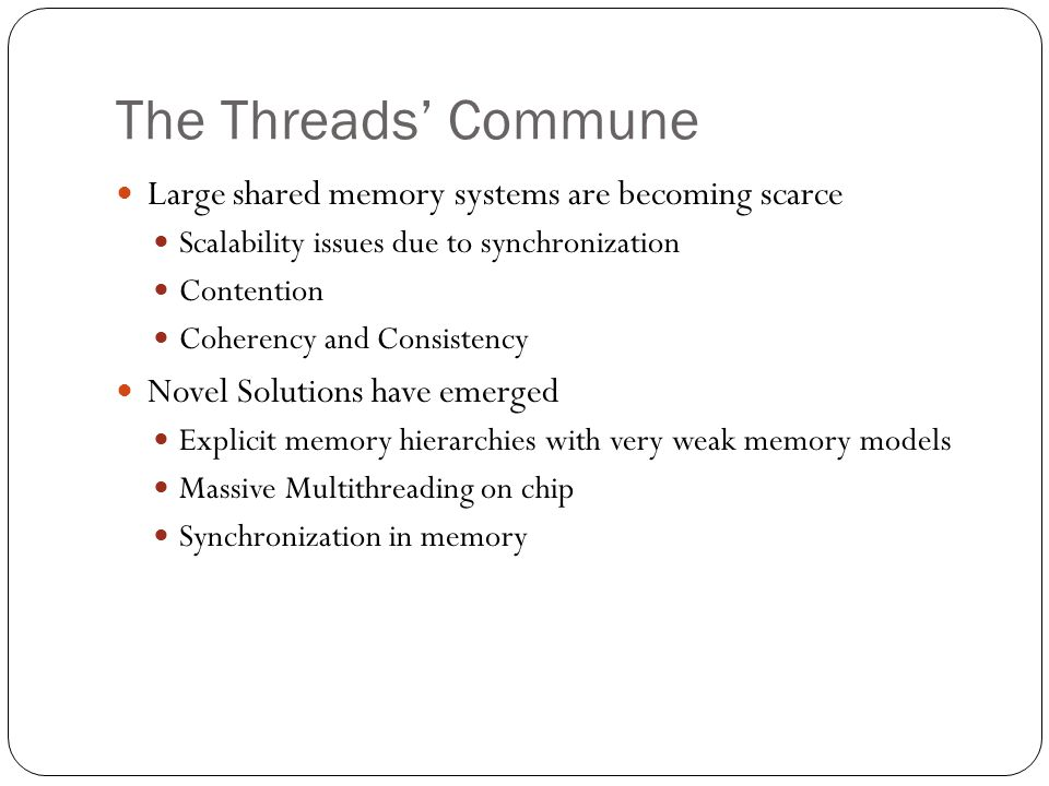 The Threads' Commune Large shared memory systems are becoming scarce Scalability issues due to synchronization Contention Coherency and Consistency No