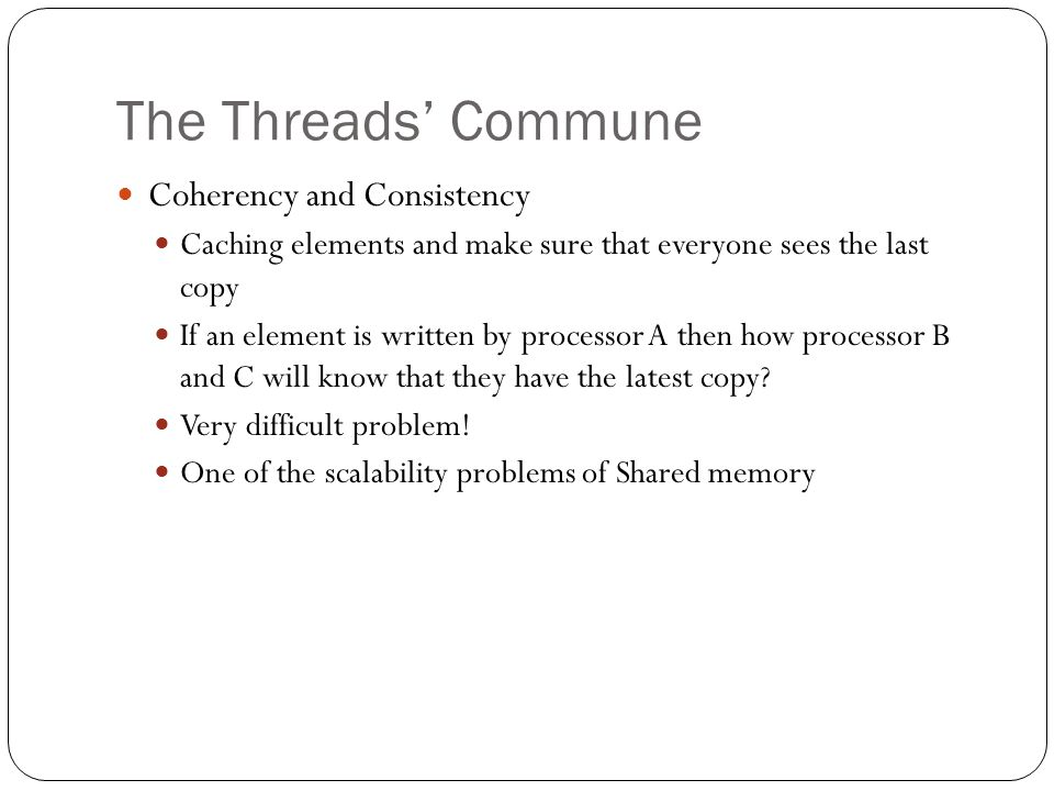 The Threads' Commune Coherency and Consistency Caching elements and make sure that everyone sees the last copy If an element is written by processor A