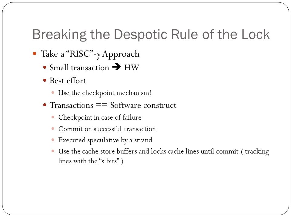 "Breaking the Despotic Rule of the Lock Take a ""RISC""-y Approach Small transaction  HW Best effort Use the checkpoint mechanism! Transactions == Softw"