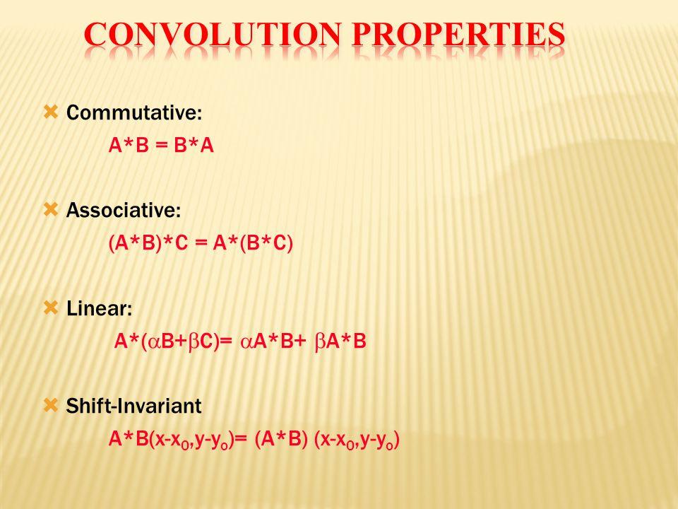  Commutative: A*B = B*A  Associative: (A*B)*C = A*(B*C)  Linear: A*(  B+  C)=  A*B+  A*B  Shift-Invariant A*B(x-x 0,y-y o )= (A*B) (x-x 0,y-y o )