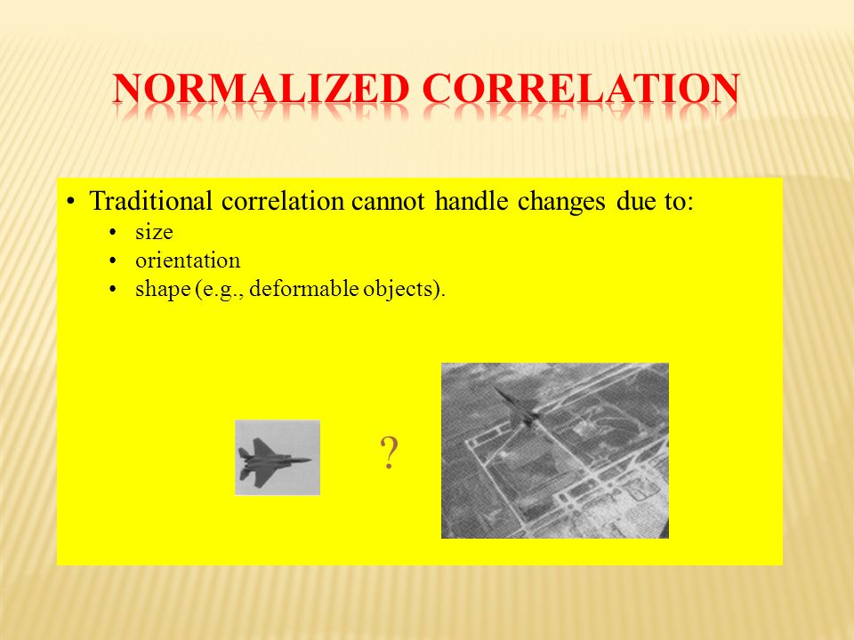 Traditional correlation cannot handle changes due to: size orientation shape (e.g., deformable objects).