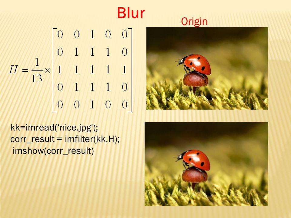 Origin kk=imread('nice.jpg ); corr_result = imfilter(kk,H); imshow(corr_result) Blur
