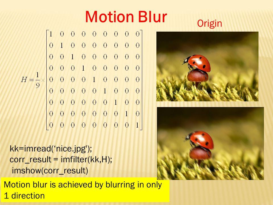Motion Blur Origin kk=imread('nice.jpg ); corr_result = imfilter(kk,H); imshow(corr_result) Motion blur is achieved by blurring in only 1 direction
