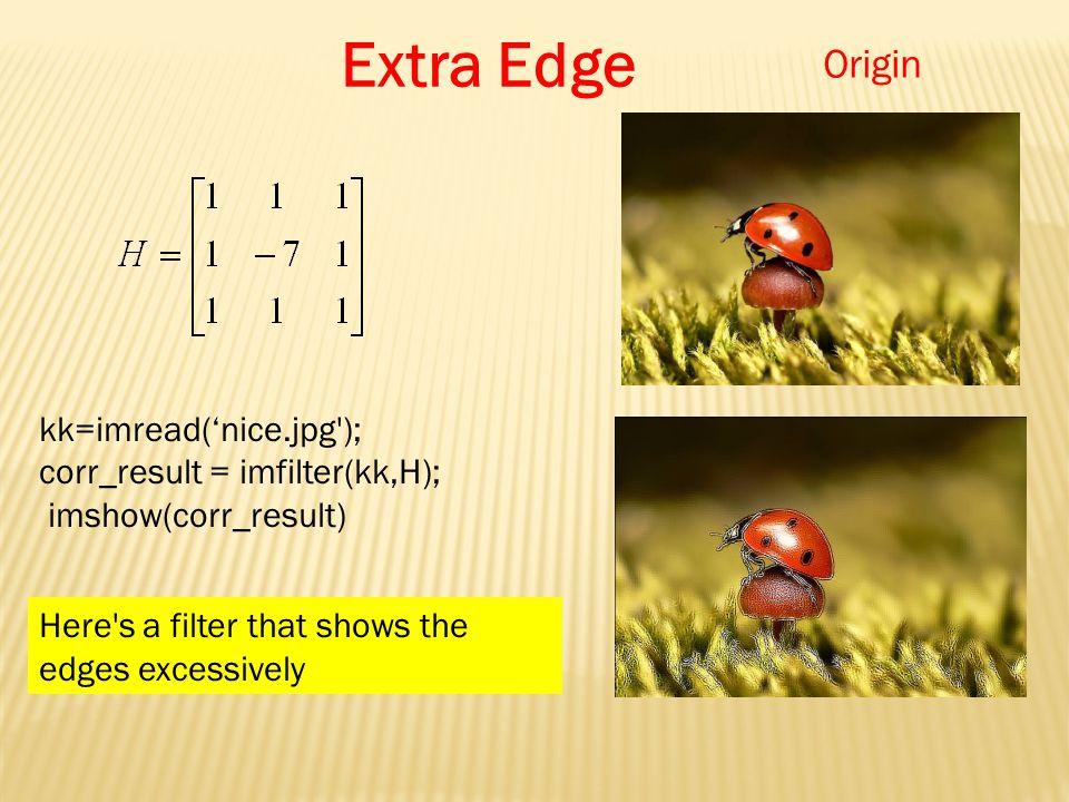 kk=imread('nice.jpg ); corr_result = imfilter(kk,H); imshow(corr_result) Extra Edge Here s a filter that shows the edges excessively Origin