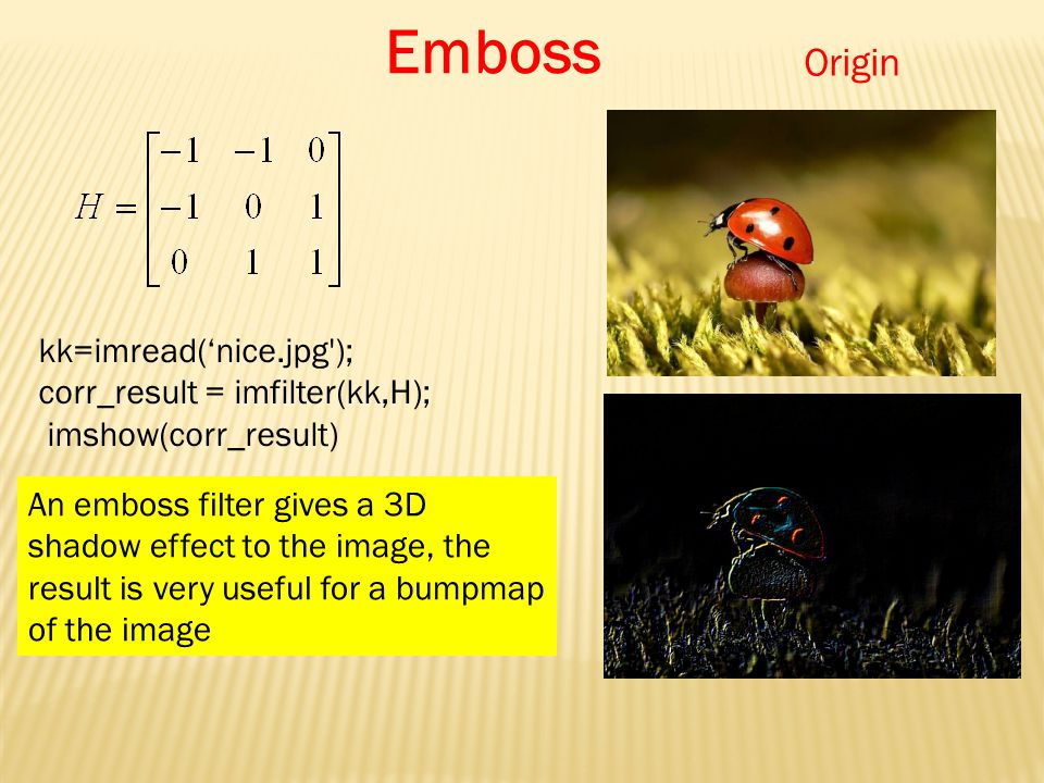 kk=imread('nice.jpg ); corr_result = imfilter(kk,H); imshow(corr_result) Origin Emboss An emboss filter gives a 3D shadow effect to the image, the result is very useful for a bumpmap of the image