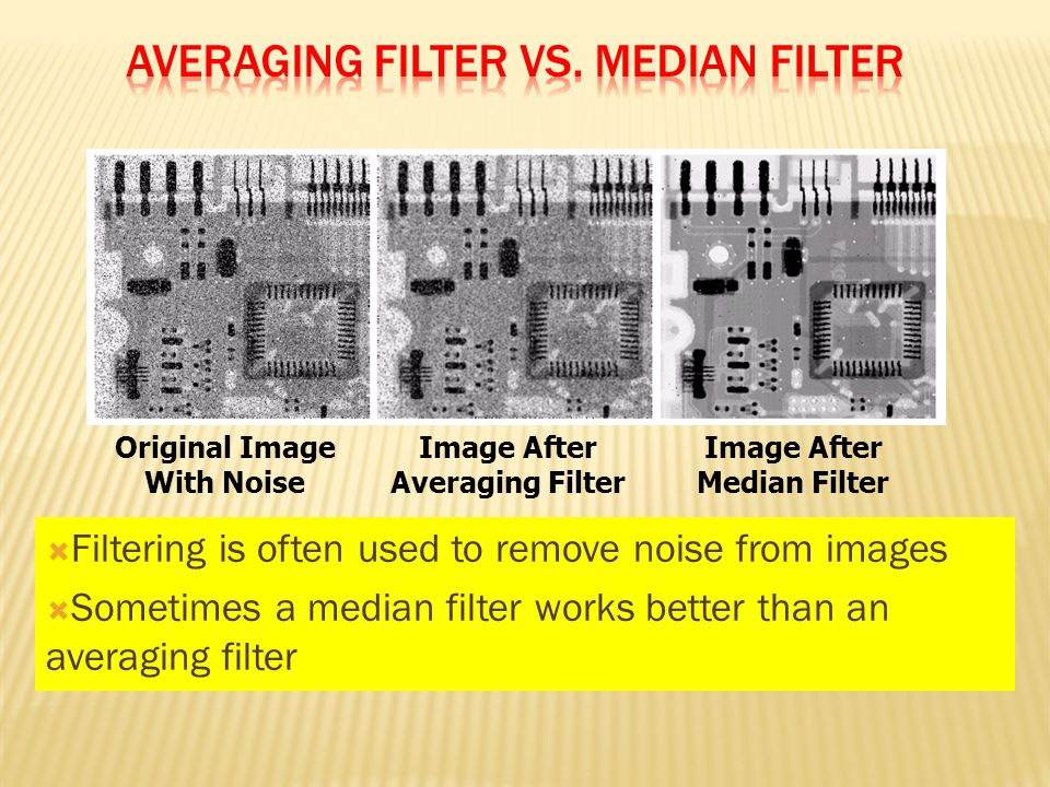  Filtering is often used to remove noise from images  Sometimes a median filter works better than an averaging filter Original Image With Noise Image After Averaging Filter Image After Median Filter