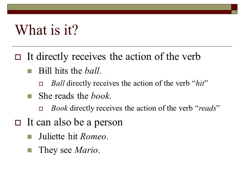 "What is it?  It directly receives the action of the verb Bill hits the ball.  Ball directly receives the action of the verb ""hit"" She reads the book"