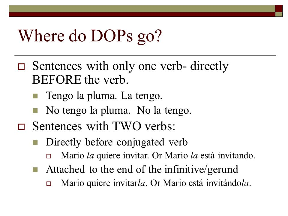 Where do DOPs go?  Sentences with only one verb- directly BEFORE the verb. Tengo la pluma. La tengo. No tengo la pluma. No la tengo.  Sentences with