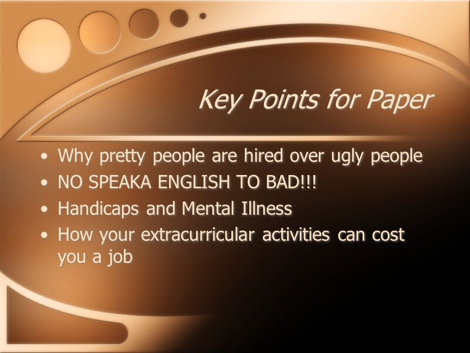 Key Points for Paper Why pretty people are hired over ugly people NO SPEAKA ENGLISH TO BAD!!! Handicaps and Mental Illness How your extracurricular ac