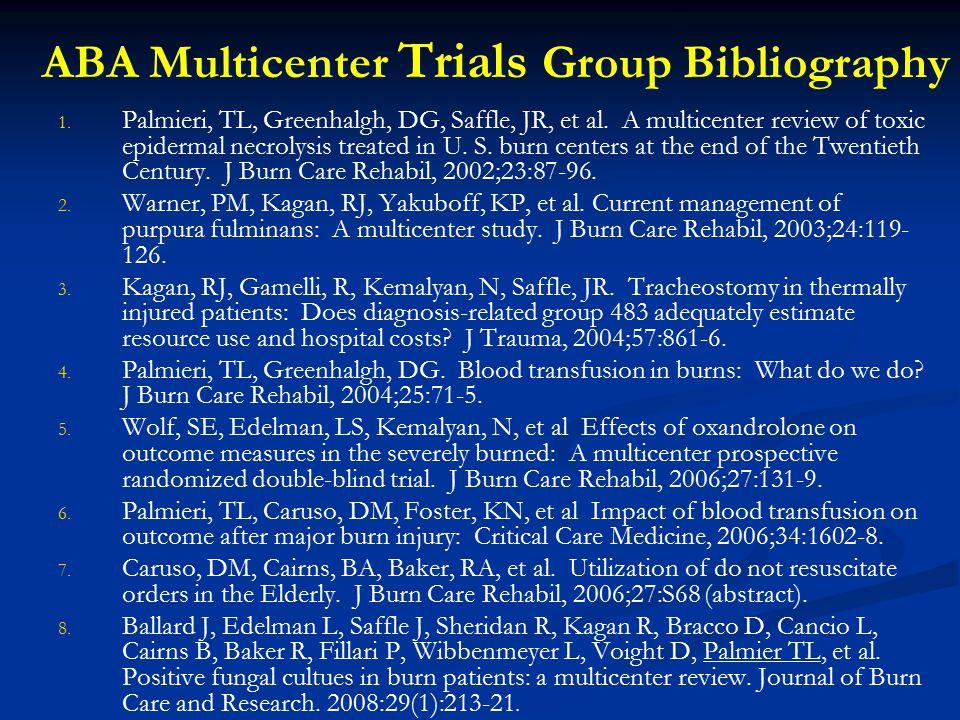 ABA Multicenter Trials Group Bibliography 1. 1. Palmieri, TL, Greenhalgh, DG, Saffle, JR, et al. A multicenter review of toxic epidermal necrolysis tr