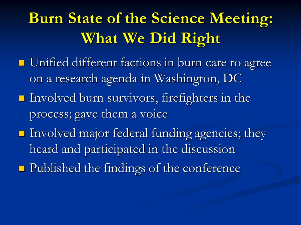 Burn State of the Science Meeting: What We Did Right Unified different factions in burn care to agree on a research agenda in Washington, DC Unified different factions in burn care to agree on a research agenda in Washington, DC Involved burn survivors, firefighters in the process; gave them a voice Involved burn survivors, firefighters in the process; gave them a voice Involved major federal funding agencies; they heard and participated in the discussion Involved major federal funding agencies; they heard and participated in the discussion Published the findings of the conference Published the findings of the conference
