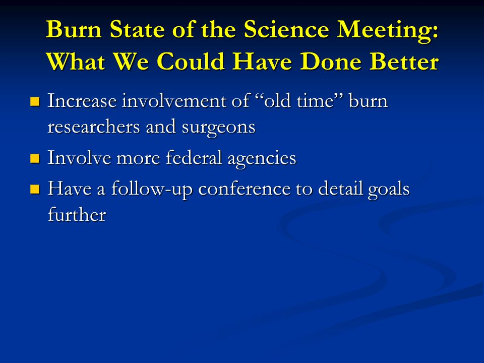 Burn State of the Science Meeting: What We Could Have Done Better Increase involvement of old time burn researchers and surgeons Increase involvement of old time burn researchers and surgeons Involve more federal agencies Involve more federal agencies Have a follow-up conference to detail goals further Have a follow-up conference to detail goals further