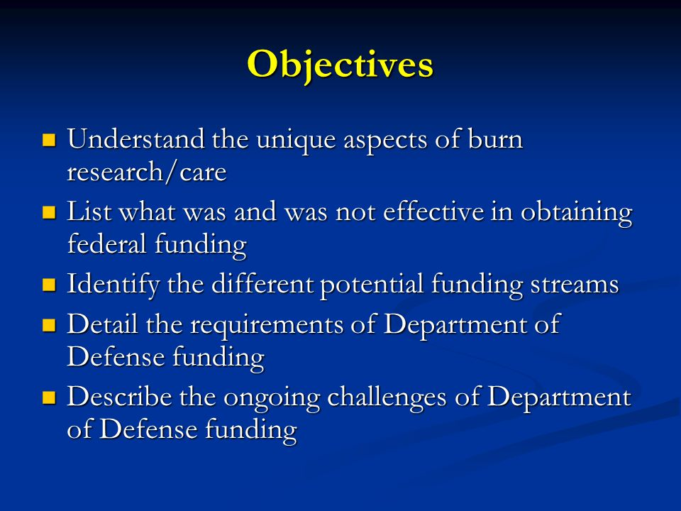 Objectives Understand the unique aspects of burn research/care Understand the unique aspects of burn research/care List what was and was not effective in obtaining federal funding List what was and was not effective in obtaining federal funding Identify the different potential funding streams Identify the different potential funding streams Detail the requirements of Department of Defense funding Detail the requirements of Department of Defense funding Describe the ongoing challenges of Department of Defense funding Describe the ongoing challenges of Department of Defense funding