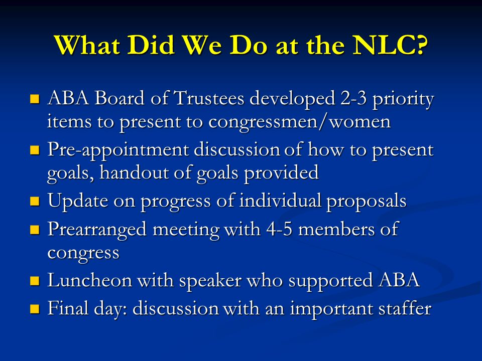 What Did We Do at the NLC? ABA Board of Trustees developed 2-3 priority items to present to congressmen/women ABA Board of Trustees developed 2-3 prio