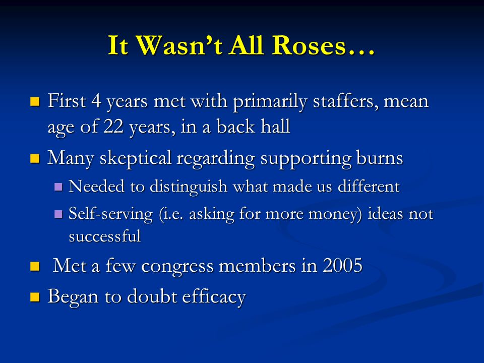 It Wasn't All Roses… First 4 years met with primarily staffers, mean age of 22 years, in a back hall First 4 years met with primarily staffers, mean age of 22 years, in a back hall Many skeptical regarding supporting burns Many skeptical regarding supporting burns Needed to distinguish what made us different Needed to distinguish what made us different Self-serving (i.e.