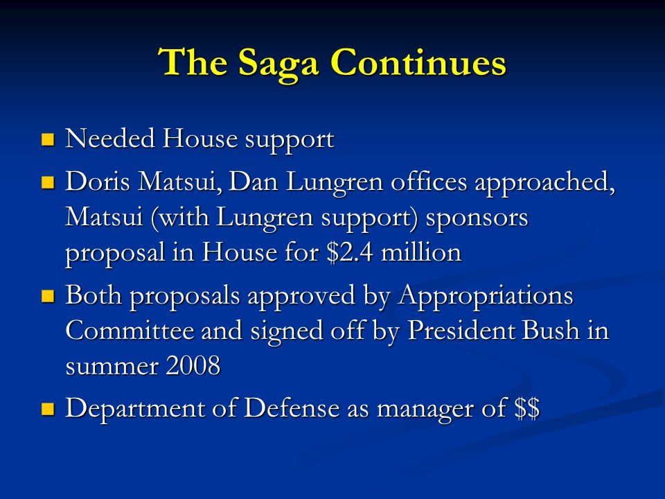 The Saga Continues Needed House support Needed House support Doris Matsui, Dan Lungren offices approached, Matsui (with Lungren support) sponsors proposal in House for $2.4 million Doris Matsui, Dan Lungren offices approached, Matsui (with Lungren support) sponsors proposal in House for $2.4 million Both proposals approved by Appropriations Committee and signed off by President Bush in summer 2008 Both proposals approved by Appropriations Committee and signed off by President Bush in summer 2008 Department of Defense as manager of $$ Department of Defense as manager of $$