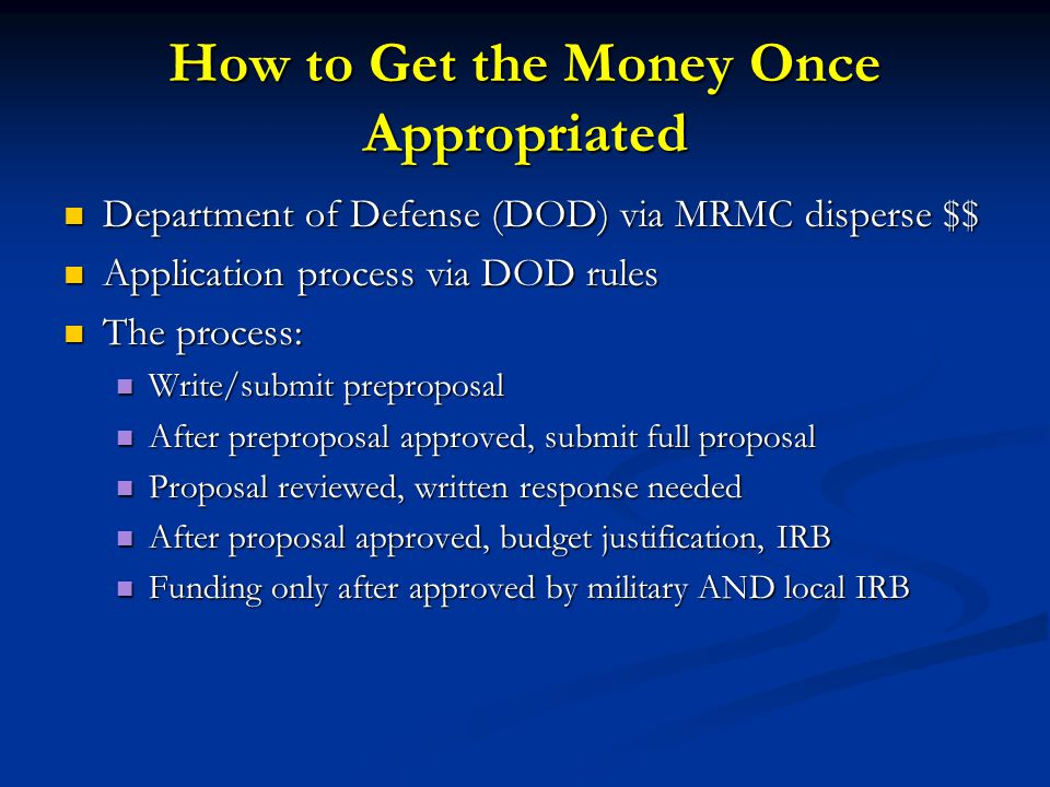 How to Get the Money Once Appropriated Department of Defense (DOD) via MRMC disperse $$ Department of Defense (DOD) via MRMC disperse $$ Application process via DOD rules Application process via DOD rules The process: The process: Write/submit preproposal Write/submit preproposal After preproposal approved, submit full proposal After preproposal approved, submit full proposal Proposal reviewed, written response needed Proposal reviewed, written response needed After proposal approved, budget justification, IRB After proposal approved, budget justification, IRB Funding only after approved by military AND local IRB Funding only after approved by military AND local IRB