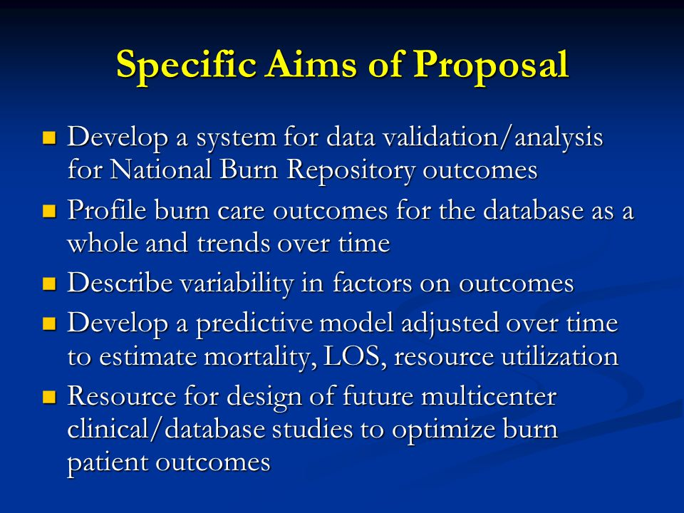 Specific Aims of Proposal Develop a system for data validation/analysis for National Burn Repository outcomes Develop a system for data validation/analysis for National Burn Repository outcomes Profile burn care outcomes for the database as a whole and trends over time Profile burn care outcomes for the database as a whole and trends over time Describe variability in factors on outcomes Describe variability in factors on outcomes Develop a predictive model adjusted over time to estimate mortality, LOS, resource utilization Develop a predictive model adjusted over time to estimate mortality, LOS, resource utilization Resource for design of future multicenter clinical/database studies to optimize burn patient outcomes Resource for design of future multicenter clinical/database studies to optimize burn patient outcomes