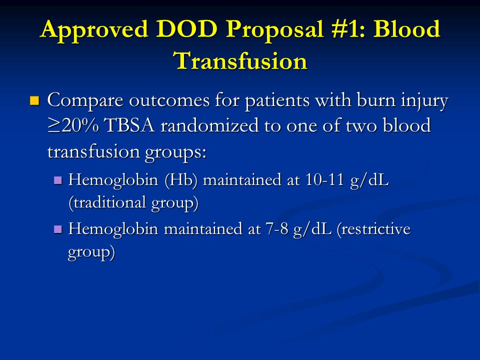 Approved DOD Proposal #1: Blood Transfusion Compare outcomes for patients with burn injury ≥20% TBSA randomized to one of two blood transfusion groups: Compare outcomes for patients with burn injury ≥20% TBSA randomized to one of two blood transfusion groups: Hemoglobin (Hb) maintained at 10-11 g/dL (traditional group) Hemoglobin (Hb) maintained at 10-11 g/dL (traditional group) Hemoglobin maintained at 7-8 g/dL (restrictive group) Hemoglobin maintained at 7-8 g/dL (restrictive group)
