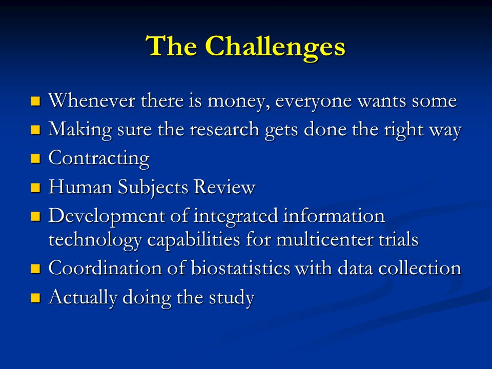 The Challenges Whenever there is money, everyone wants some Whenever there is money, everyone wants some Making sure the research gets done the right way Making sure the research gets done the right way Contracting Contracting Human Subjects Review Human Subjects Review Development of integrated information technology capabilities for multicenter trials Development of integrated information technology capabilities for multicenter trials Coordination of biostatistics with data collection Coordination of biostatistics with data collection Actually doing the study Actually doing the study