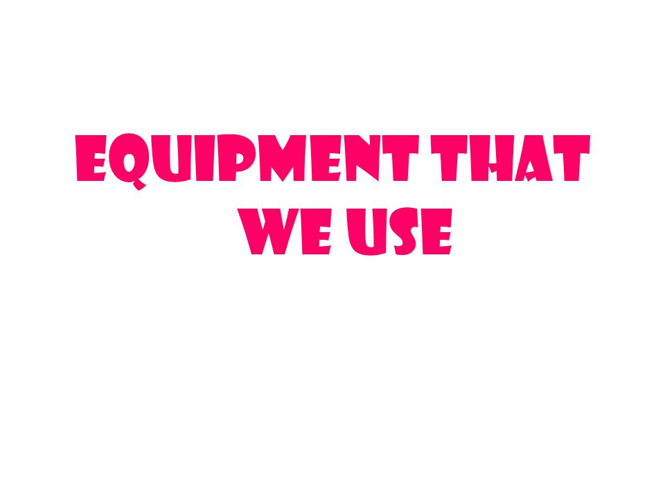 Equipment that we use