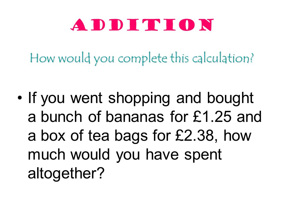 ADDITION How would you complete this calculation? If you went shopping and bought a bunch of bananas for £1.25 and a box of tea bags for £2.38, how mu