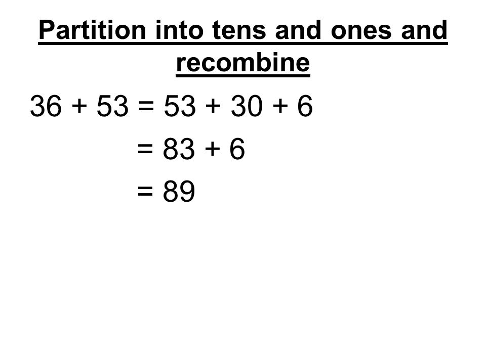 Partition into tens and ones and recombine 36 + 53 = 53 + 30 + 6 = 83 + 6 = 89