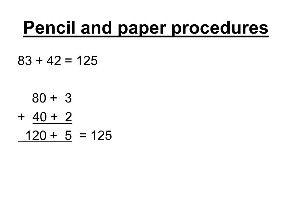 Pencil and paper procedures 83 + 42 = 125 80 + 3 + 40 + 2 120 + 5 = 125