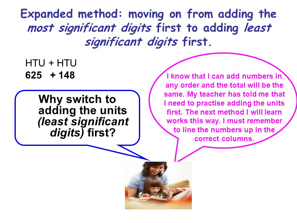 Expanded method: moving on from adding the most significant digits first to adding least significant digits first. HTU + HTU 625 + 148 Why switch to a