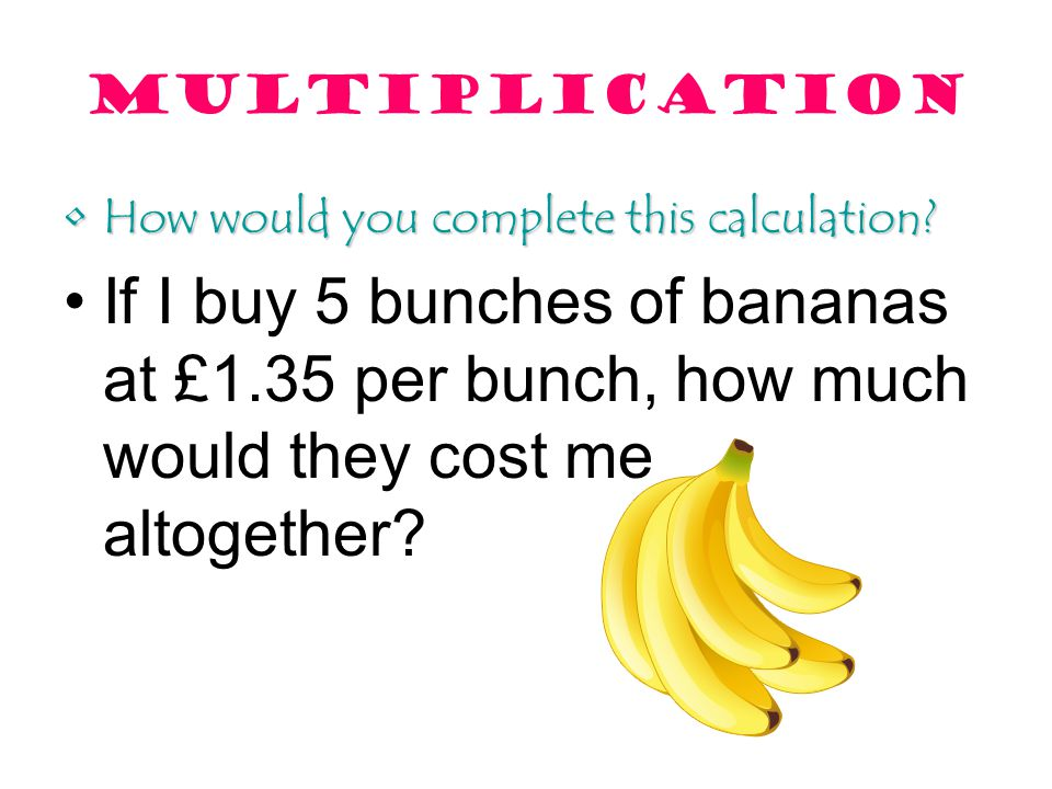 multiplication How would you complete this calculation?How would you complete this calculation? If I buy 5 bunches of bananas at £1.35 per bunch, how