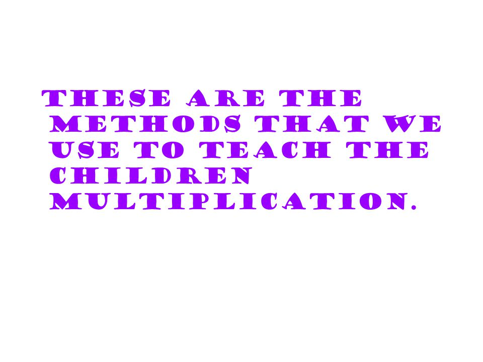 These are the methods that we use to teach the children multiplication.