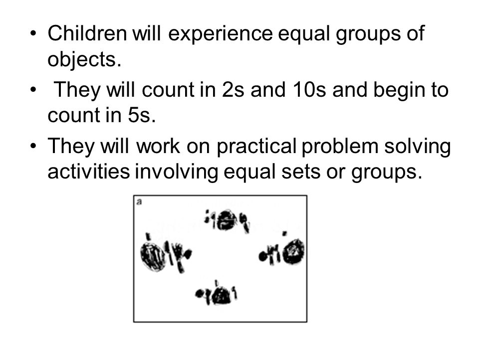 Children will experience equal groups of objects. They will count in 2s and 10s and begin to count in 5s. They will work on practical problem solving
