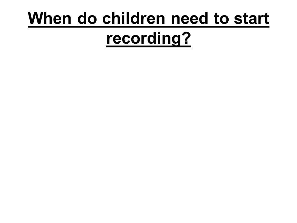 When do children need to start recording?