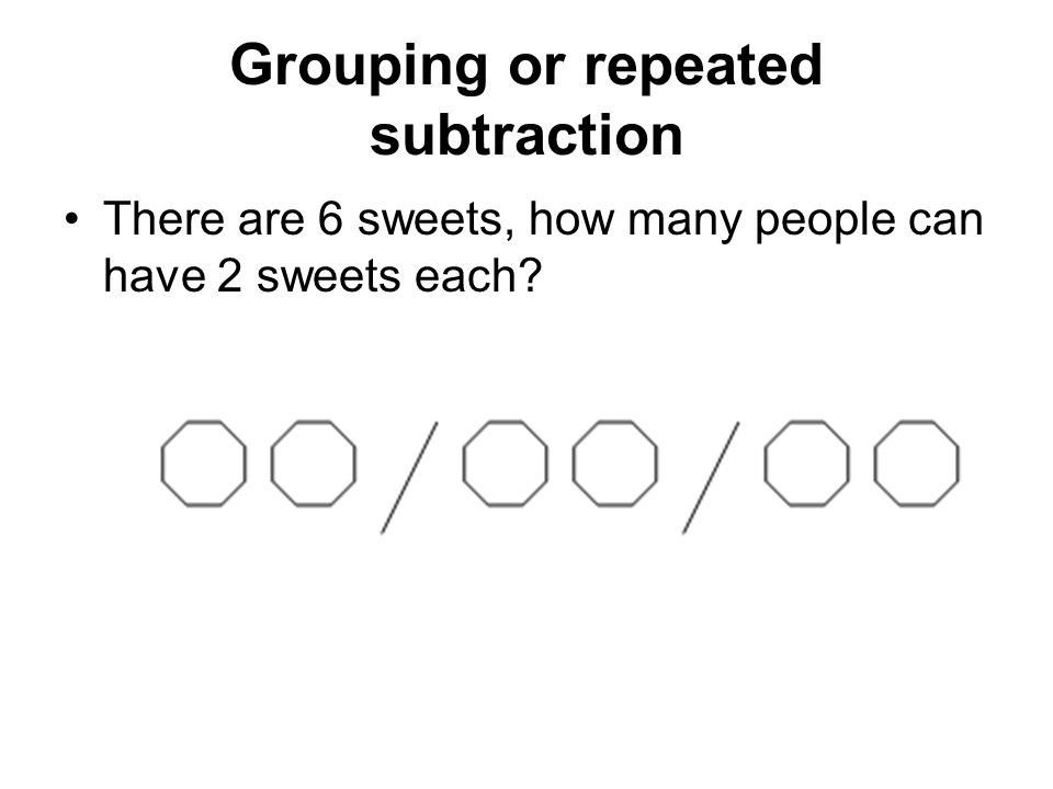 Grouping or repeated subtraction There are 6 sweets, how many people can have 2 sweets each?