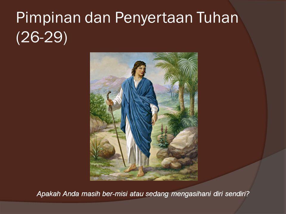 Pimpinan dan Penyertaan Tuhan (26-29) Apakah Anda masih ber-misi atau sedang mengasihani diri sendiri