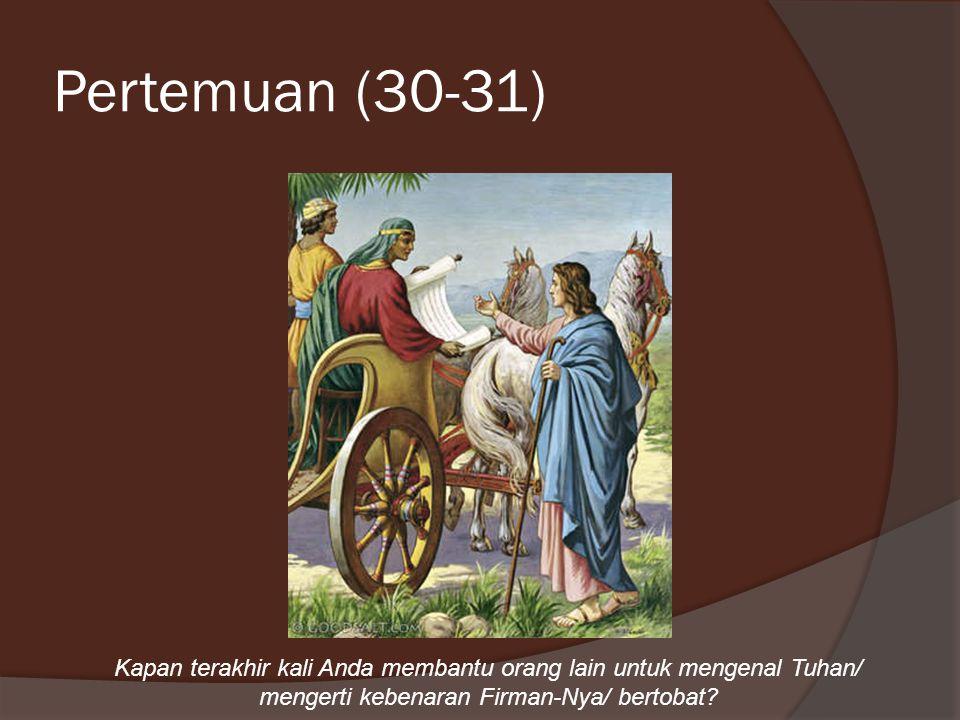 Pertemuan (30-31) Kapan terakhir kali Anda membantu orang lain untuk mengenal Tuhan/ mengerti kebenaran Firman-Nya/ bertobat