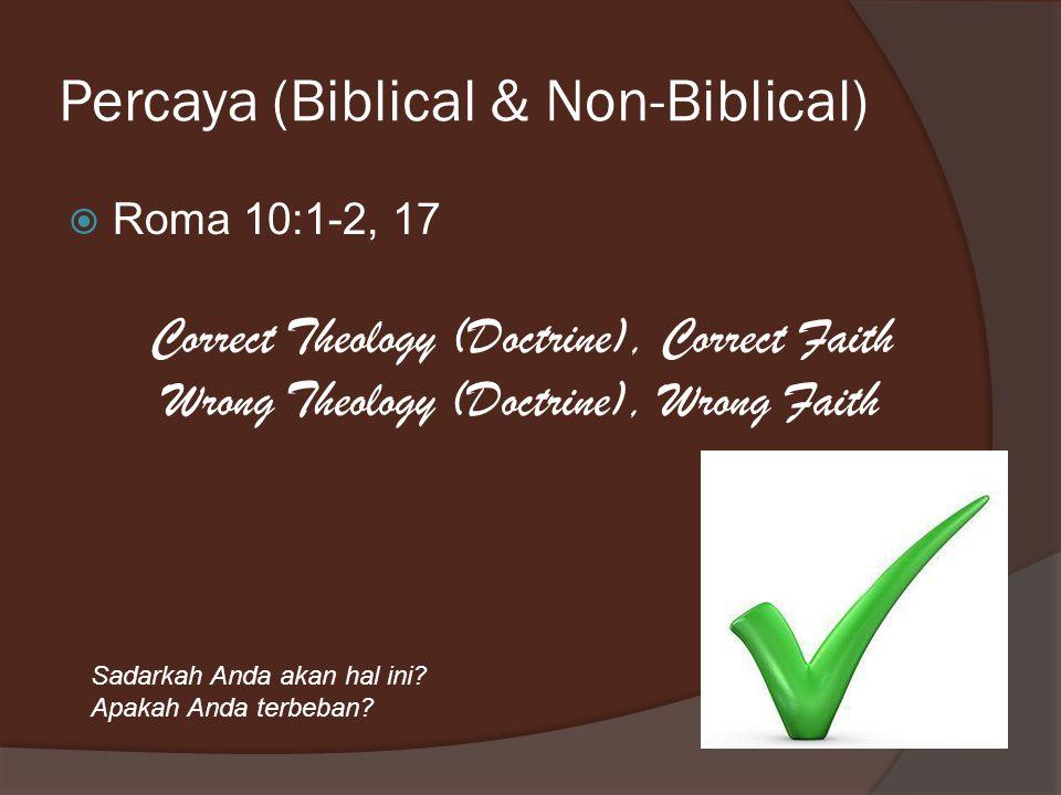Percaya (Biblical & Non-Biblical)  Roma 10:1-2, 17 Correct Theology (Doctrine), Correct Faith Wrong Theology (Doctrine), Wrong Faith Sadarkah Anda akan hal ini.
