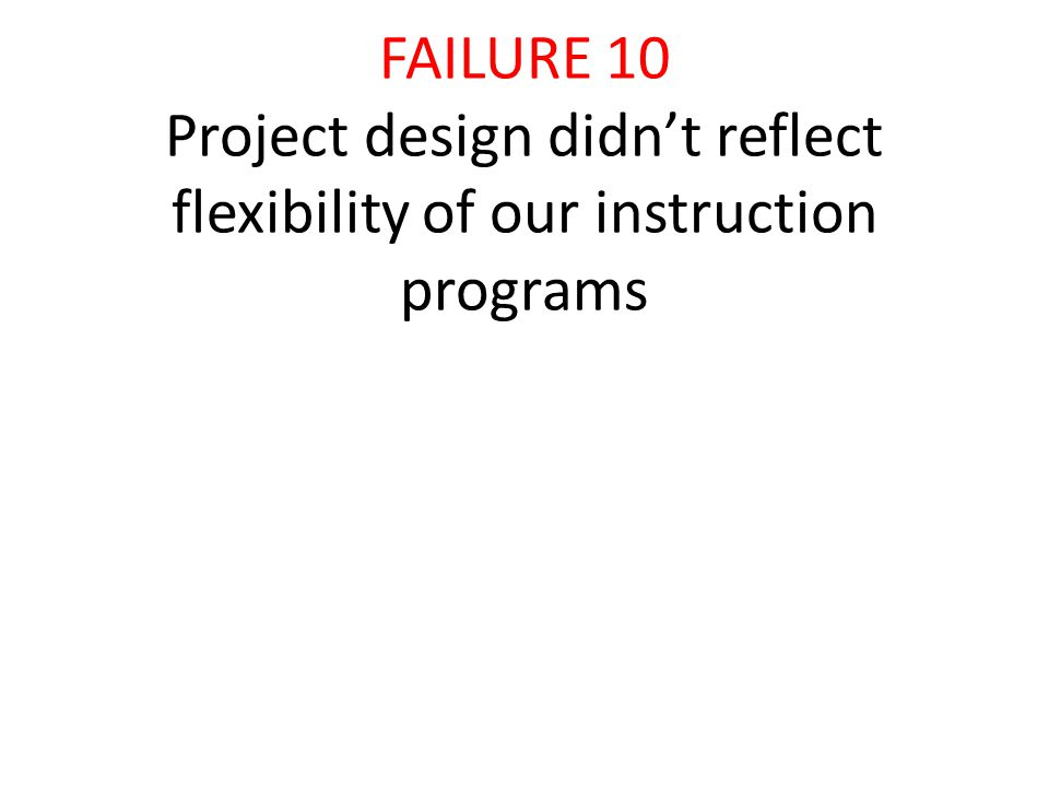 FAILURE 10 Project design didn't reflect flexibility of our instruction programs