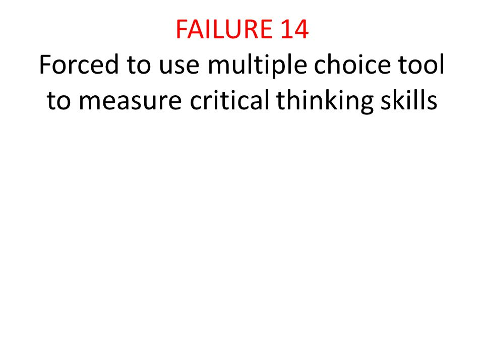 FAILURE 14 Forced to use multiple choice tool to measure critical thinking skills