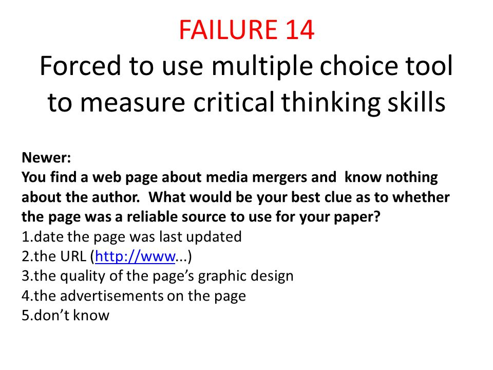 FAILURE 14 Forced to use multiple choice tool to measure critical thinking skills Newer: You find a web page about media mergers and know nothing about the author.