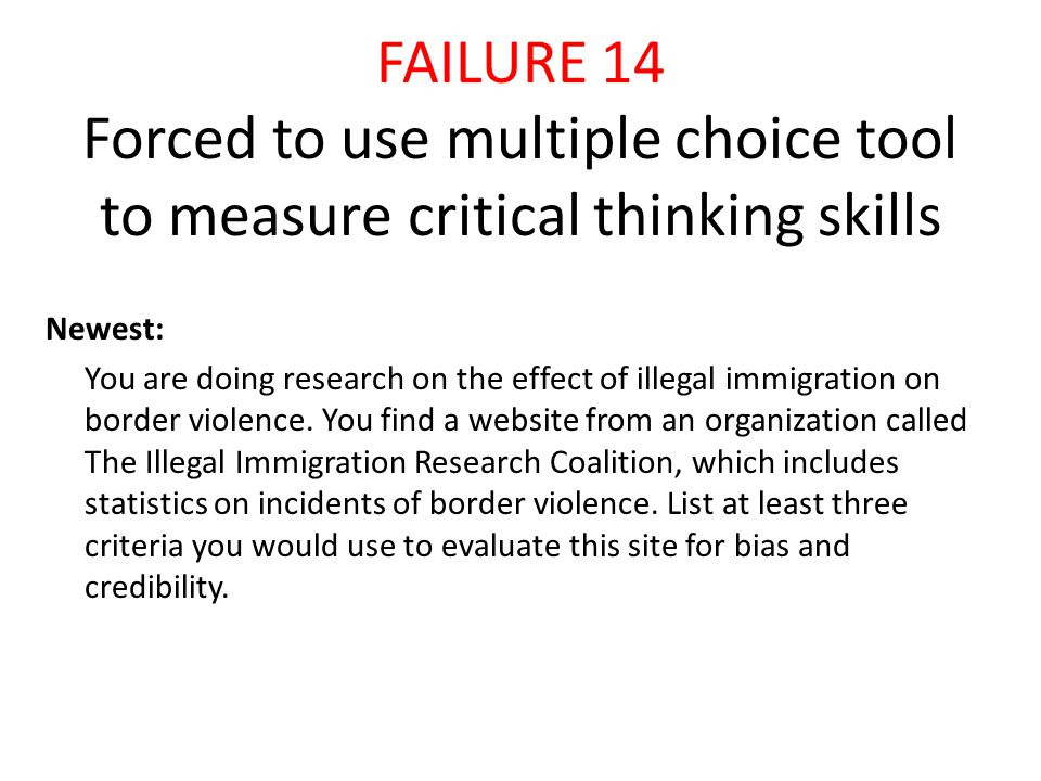 FAILURE 14 Forced to use multiple choice tool to measure critical thinking skills Newest: You are doing research on the effect of illegal immigration on border violence.
