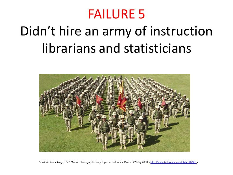 FAILURE 5 Didn't hire an army of instruction librarians and statisticians United States Army, The. Online Photograph.