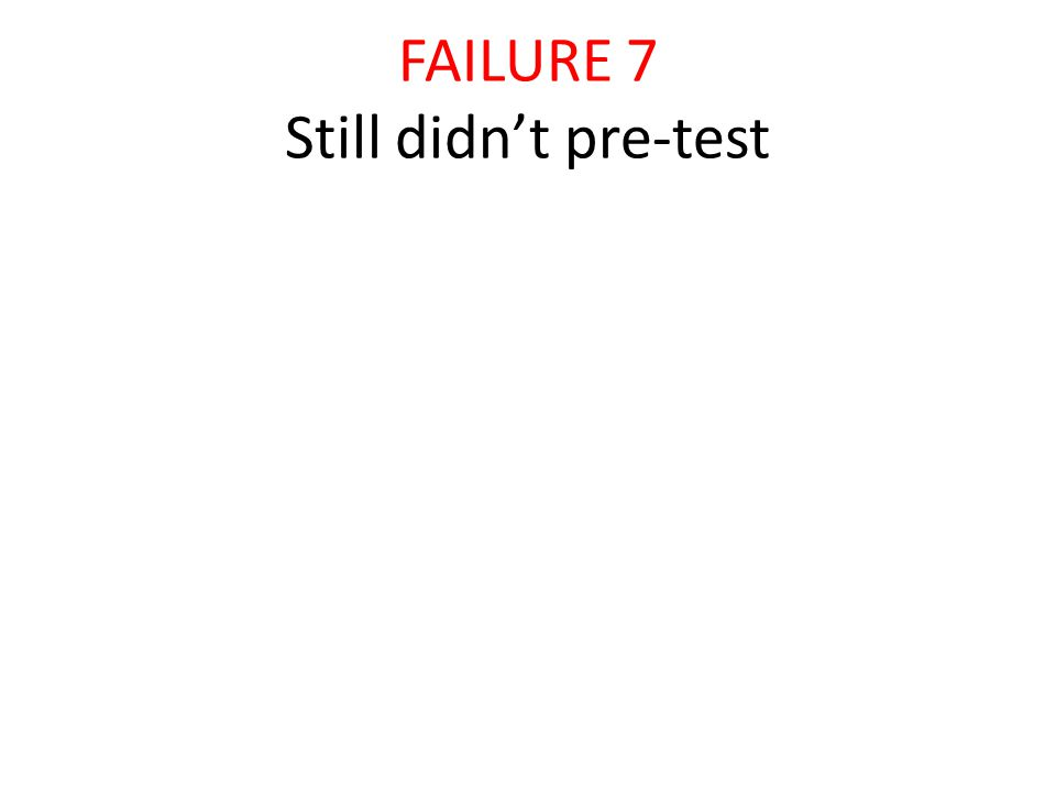 FAILURE 7 Still didn't pre-test