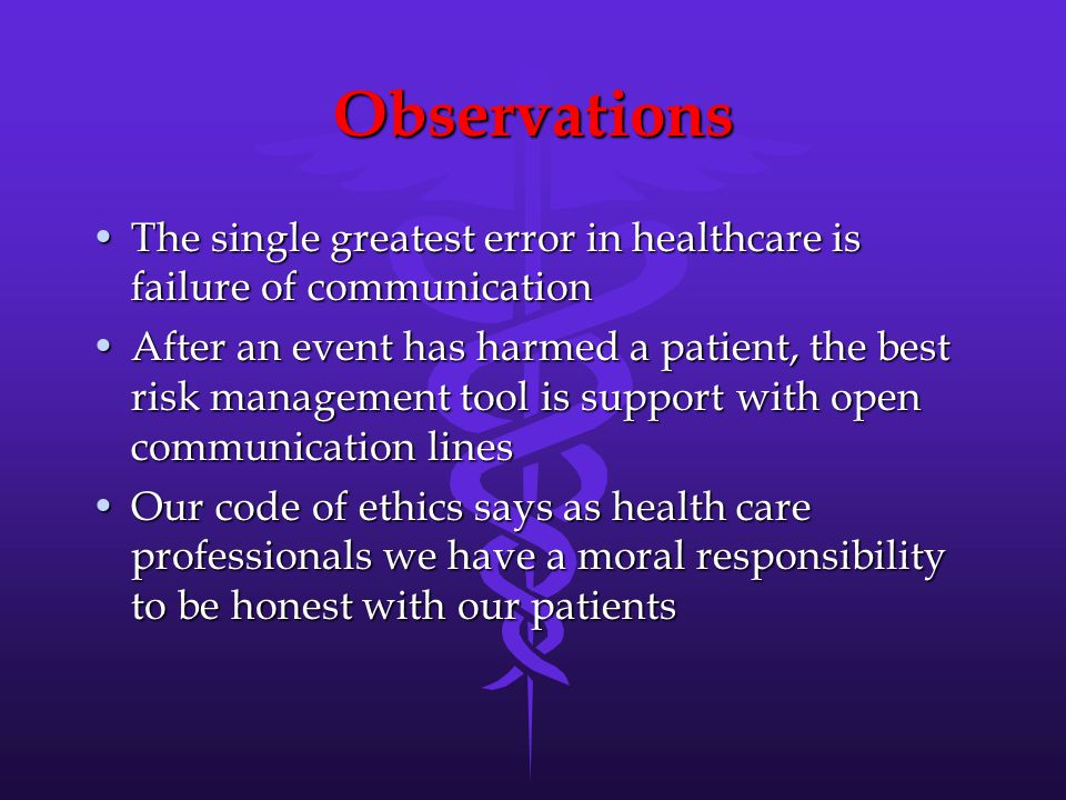 Observations The single greatest error in healthcare is failure of communicationThe single greatest error in healthcare is failure of communication After an event has harmed a patient, the best risk management tool is support with open communication linesAfter an event has harmed a patient, the best risk management tool is support with open communication lines Our code of ethics says as health care professionals we have a moral responsibility to be honest with our patientsOur code of ethics says as health care professionals we have a moral responsibility to be honest with our patients