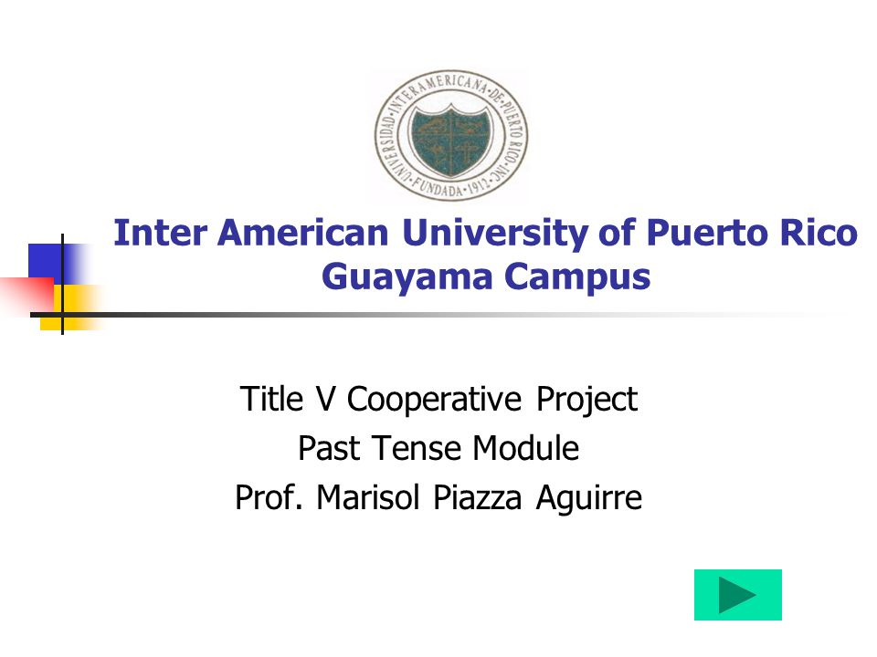 Inter American University of Puerto Rico Guayama Campus Title V Cooperative Project Past Tense Module Prof. Marisol Piazza Aguirre