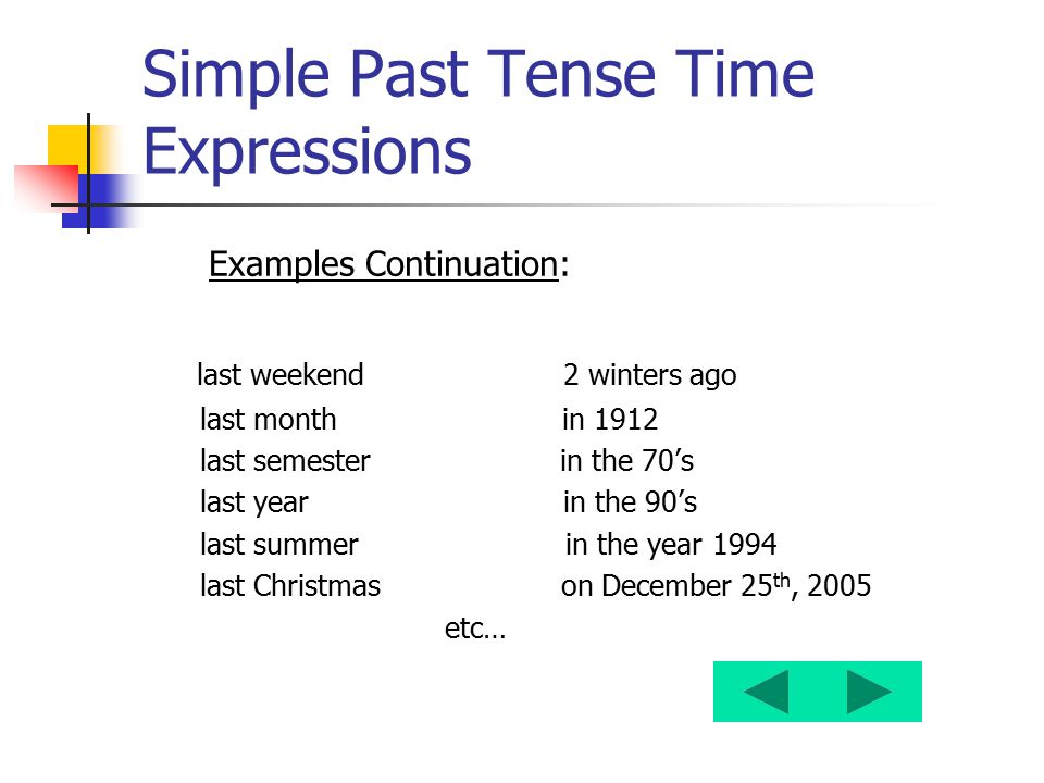 Simple Past Tense Time Expressions Examples Continuation: last weekend 2 winters ago last month in 1912 last semester in the 70's last year in the 90'