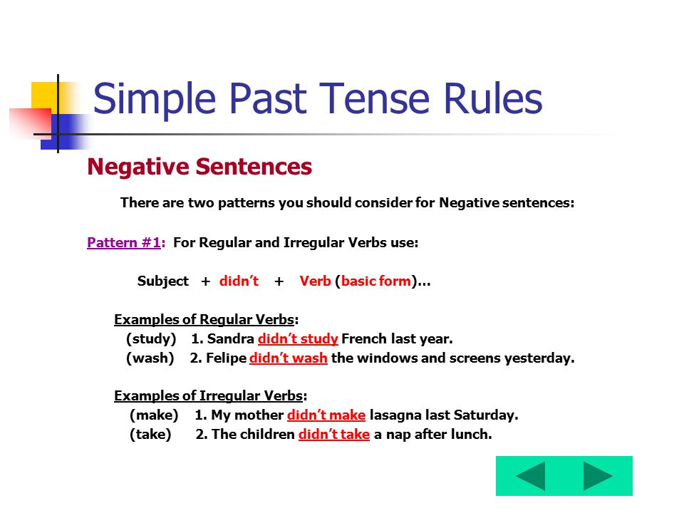 Simple Past Tense Rules Negative Sentences There are two patterns you should consider for Negative sentences: Pattern #1: For Regular and Irregular Ve