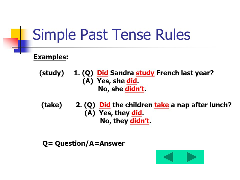 Simple Past Tense Rules Examples: (study) 1. (Q) Did Sandra study French last year? (A) Yes, she did. No, she didn't. (take) 2. (Q) Did the children t