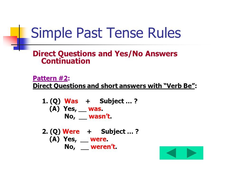 "Simple Past Tense Rules Direct Questions and Yes/No Answers Continuation Pattern #2: Direct Questions and short answers with ""Verb Be"": 1. (Q) Was + S"
