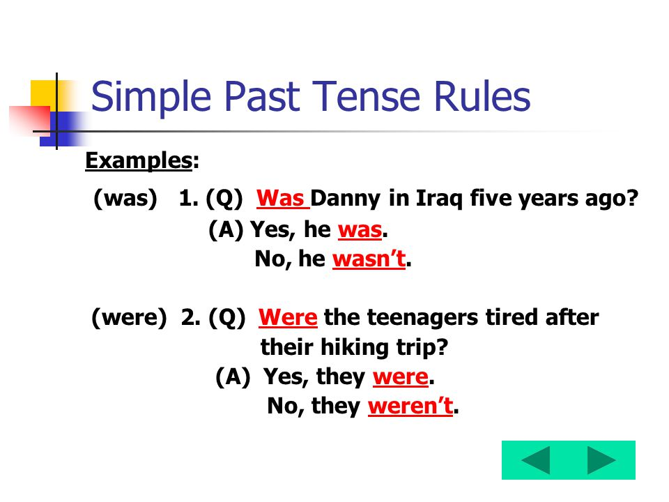 Simple Past Tense Rules Examples: (was) 1. (Q) Was Danny in Iraq five years ago? (A) Yes, he was. No, he wasn't. (were) 2. (Q) Were the teenagers tire
